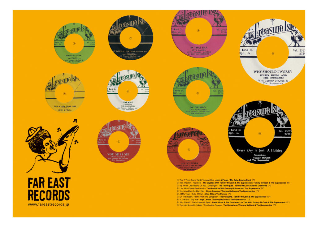 FAR EAST RECORDS http://fareastrecords.jp/   Two A Them Come Yard / Teenage Ska - John & Poupa / The Baba Brooks Band (7')Kiss That Girl / Real Cool - The Crystals With Tommy McCook & The Supersonics/ TMcCook & The Supersonics (7')My Whole Life Depend On You / Goldfinger - The Techniques / Tommy McCook And His Orchestra (7')Live Wire / Sweet Soul Music - The Gladiators With Tommy McCook And The Supersonics (7')  You Miss Me / Our Man Flint - Gloria Crawford / Tommy McCook & The Supersonics  (7') All My Tears / Duke Of Earl - Alton Ellis & The Flames  (7')On The Beach / Theme From The Sandpiper - The Paragons / Tommy McCook & The Supersonics  (7') In That Bar / Billy Joe - Joya Landis  / Tommy McCook & The Supersonics  (7') Why Should I Worry / Spanish Eyes - Justin Hinds & The Dominos / Lyn Taitt With Tommy McCook & The Supersonics  (7') Everyday Is Just A Holiday / Psychedelic Reggae - The Sensations / Tommy McCook & The Supersonics  (7')